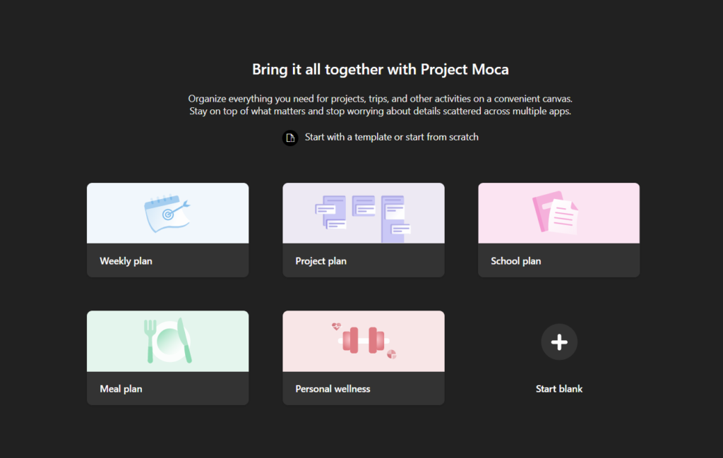 Bring it all together with Project Moca  Organize everything you need for projects, trips, and other activities on a convenient canvas.  Stay on top of what matters and stop worrying about details scattered across multiple apps.  Start with a template or start from scratch  Weekly plan  Meal plan  Project plan  Personal wellness  School plan  Start blank